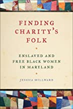 Finding Charity's Folk: Enslaved and Free Black Women in Maryland (Race in the Atlantic World, 1700–1900 Ser.)