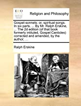Gospel-sonnets: or, spiritual songs. In six parts. ... By Mr. Ralph Erskine, ... The 2d edition (of that book formerly intituled, Gospel Canticles) corrected and amended, by the author; ...
