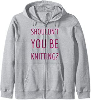 Shouldn't YOU Be Knitting? Gift For Knitters Zip Hoodie