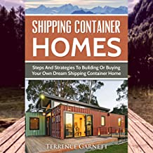 Shipping Container Homes: Steps and Strategies to Building or Buying Your Own Dream Shipping Container Home