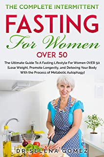 The Complete Intermittent Fasting for Women Over 50: Ultimate Guide to a Fasting Lifestyle for Women Over 50(Lose Weight,Promote Longevity,Detoxing Your ... Of Metabolic Autophagy). (English Edition)