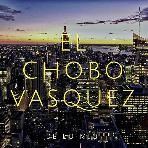 4cbe955b62788 De Lo Mio de El Chobo Vasquez en Amazon Music - Amazon.es