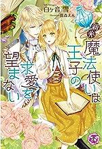 表紙: 新米魔法使いは王子の求愛を望まない【SS付】【イラスト付】 (フェアリーキス) | 白ヶ音雪
