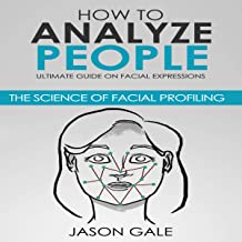 How to Analyze People: Ultimate Guide on Facial Expressions: The Science of Facial Profiling