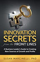 Innovation Secrets from the Front Lines: A Business Leader's Guide to Creating New Sources of Growth and Profits