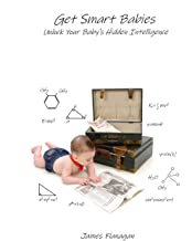 Get Smart Babies: Unlock Your Baby's Hidden Intelligence