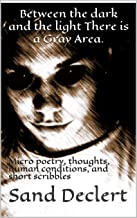 Between the dark and the light There is a Gray Area.: Micro poetry, thoughts, human conditions, and short scribbles