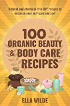100 Organic Beauty and Body Care Recipes: Natural and Chemical-Free DIY Recipes to Enhance your Self-Care Routine (English Edition)
