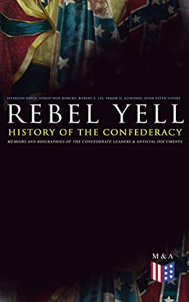 REBEL YELL: History of the Confederacy, Memoirs and Biographies of the Confederate Leaders & Official Documents: History of the Confederate States, The ... States and More (English Edition)