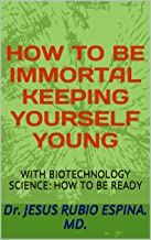 HOW TO BE IMMORTAL KEEPING YOURSELF YOUNG: WITH BIOTECHNOLOGY SCIENCE: HOW TO BE READY