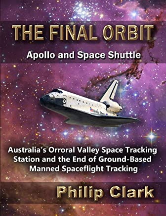 The Final Orbit - Apollo and Space Shuttle: Australia's Orroral Valley Space Tracking Station and the End of Ground-based Manned Spaceflight Tracking