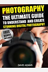 Photography For Beginners: The Ultimate Guide To Understand And Create Stunning Digital Photography (Photography, DSLR, Photography Books) Kindle Edition