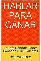 Hablar Para Ganar: Triunfa Dándole Poder Ganador A Tus Palabras (Spanish Edition) Kindle Edition