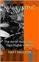 Manifesting: The Art of Manifesting Your Higher Calling (manifestation, creativity, manifesting, inner power, visualization, creative visualization, spiritual awareness, higher calling,)