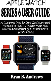 APPLE WATCH SERIES 6 USER GUIDE: A Complete Step By Step Well Illustrated Manual On How To Master Your New iWatch And Watc...