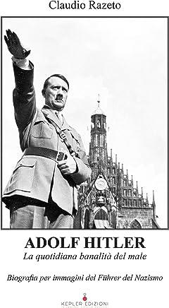 Adolf Hitler. La quotidiana banalità del male: Biografia per immagini del Führer del Nazismo