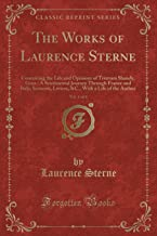 The Works of Laurence Sterne, Vol. 1 of 4: Containing the Life and Opinions of Tristram Shandy, Gent.; A Sentimental Journey Through France and Italy; ... With a Life of the Author (Classic Reprint)