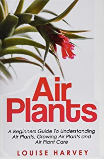 Air Plants: A Beginners Guide To Understanding Air Plants, Growing Air Plants and Air Plant Care (Booklet)