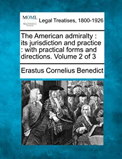 The American Admiralty: Its Jurisdiction and Practice: With Practical Forms and Directions. Volume 2 of 3
