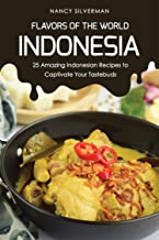 Flavors of the World - Indonesia: 25 Amazing Indonesian Recipes to Captivate Your Tastebuds