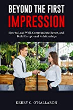 Beyond the First Impression: How to Lead Well, Communicate Better, and Build Exceptional Relationships (New for 2019)