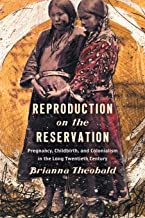 Reproduction on the Reservation: Pregnancy, Childbirth, and Colonialism in the Long Twentieth Century (Critical Indigeneities)