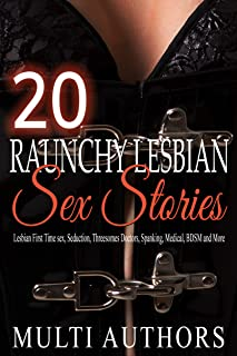 20 Raunchy Lesbian Sex Stories: Lesbian First Time sex, Billionaire, Seduction, Coming Out, Threesomes, Doctors, Spanking, Medical, BDSM and More