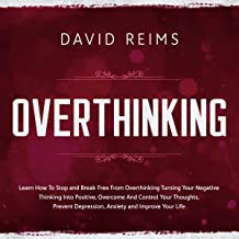 Overthinking: Learn How to Stop and Break Free from Overthinking Turning Your Negative Thinking into Positive. Overcome and Control Your Thoughts, Prevent Depression, Anxiety and Improve Your Life.