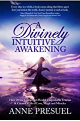 A Divinely Intuitive Awakening: How Divine Connection Healed Unspeakable Trauma & Created a Life of Love, Magic & Miracles Kindle Edition