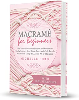 Macramé for Beginners: The Essential Guide to Projects and Patterns to Easily Improve Your Home Décor and Craft Trendy Accessories Using the Ancient Art of The Knots