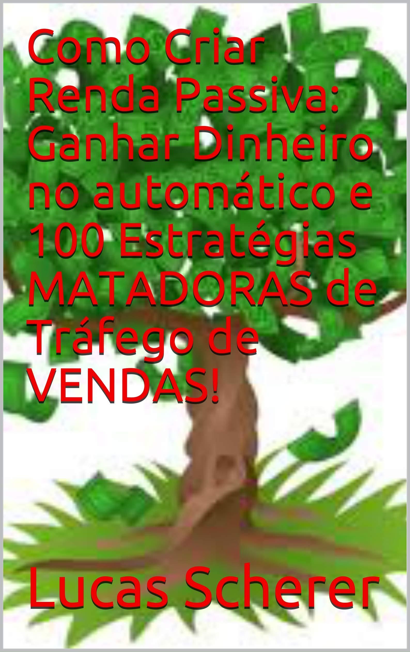 Como Criar Renda Passiva: Ganhar Dinheiro no automático e 100 Estratégias MATADORAS de Tráfego de VENDAS! (Portuguese Edition)