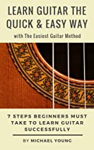 Learn Guitar the Quick & Easy Way with The Easiest Guitar Method: 7 Steps Beginners Must Take to Learn Guitar Successfully.
