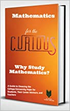 Mathematics for the Curious : Why Study Mathematics? (A Guide to Choosing the University Major for Students and Their Care...