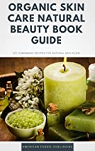 Organic Skin Care Natural Beauty Book Guide : DIY Homemade Recipes For Natural Skin Glow