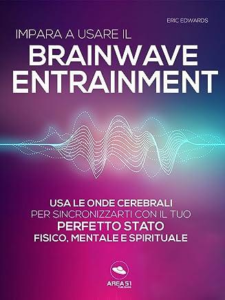 Impara a usare il Brainwave Entrainment: Usa le onde cerebrali per sincronizzarti con il tuo perfetto stato fisico, mentale e spirituale