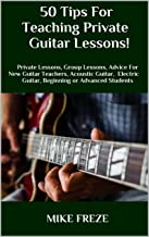 50 Tips For Teaching Private Guitar Lessons!: Private Lessons, Group Lessons, Advice For New Guitar Teachers, Acoustic Guitar, Electric Guitar, Beginning or Advanced Students