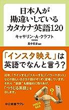 表紙: 日本人が勘違いしているカタカナ英語120 (中公新書ラクレ) | キャサリン・A・クラフト