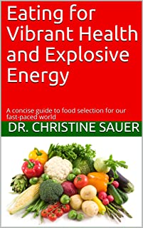 Eating for Vibrant Health and Explosive Energy: A concise guide to food selection for our fast-paced world