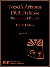 Nesci's Arizona DUI Defense: The Law and Practice, Fourth Edition