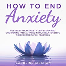 How to End Anxiety: Get Relief from Anxiety, Depression and Overcoming Panic Attacks in Your Relationships Through Meditat...