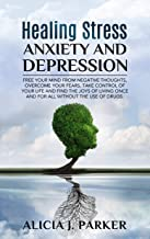Healing Stress, Anxiety and Depression: Free your Mind from Negative Thoughts, Overcome your Fears, Take Control your Life and Find the Joys of Living Once and for All Without the use of Drugs