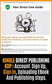 Kindle Publishing Account: Sign Up | Sign In: A Complete Step By Step Guide With Screenshots On How To Create Your KDP Account, Sign In, Upload Your Book For Sale And Begin Earning Passive Income.