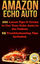Amazon Echo Auto: 101 Latest Tips & Tricks to Use Your Echo Auto to the Fullest. 25 Troubleshooting Tips Included.
