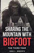 Sharing the Mountain with Bigfoot: The Third Year (Bigfoot series Book 3)