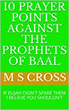 10 PRAYER POINTS AGAINST THE PROPHETS OF BAAL: IF ELIJAH DIDN'T SPARE THEM I BELIEVE YOU SHOULDN'T