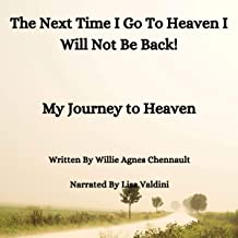 The Next Time I Go to Heaven I Will Not Be Back!: My Journey to Heaven
