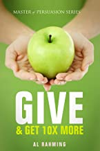 Give: & Get 10X More (Master of Persuasion Book 5)