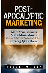 Post-Apocalyptic Marketing: Make Your Business Make More Money While the COVID-19 Pandemic is Still Here – and Long After It's Gone. Kindle Edition