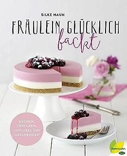 Fräulein Glücklich backt: Kuchen, Törtchen, Cupcakes und