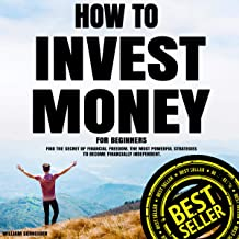 How to Invest Money for Beginners: Find the Secret to Financial Freedom: The Most Powerful Strategies to Become Financiall...